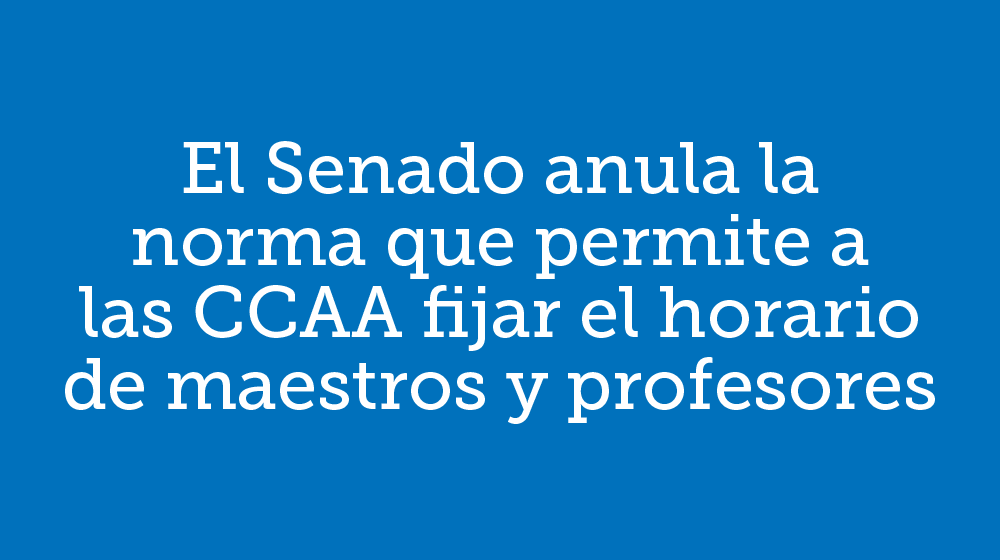 El Senado anula la norma que permite a las CCAA fijar el horario de maestros y profesores