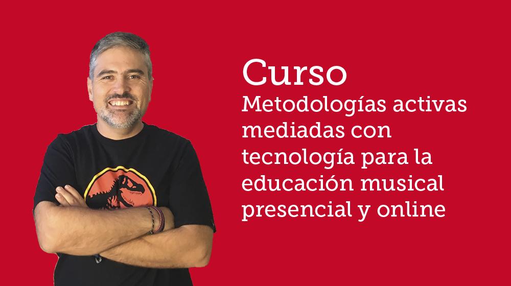 Curso Metodologías activas mediadas con tecnología para la educación musical presencial y online